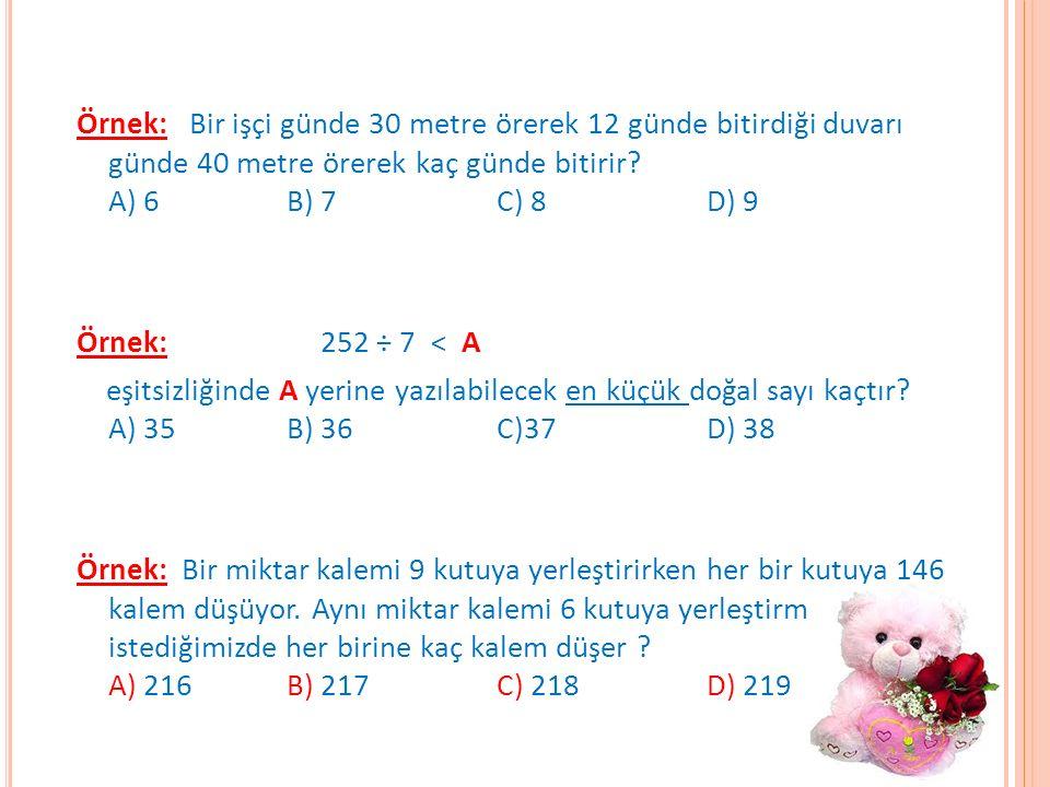 Örnek: Bir işçi günde 30 metre örerek 12 günde bitirdiği duvarı günde 40 metre örerek kaç günde bitirir? A) 6 B) 7 C) 8 D) 9 Örnek: 252 ÷ 7 < A eşitsi