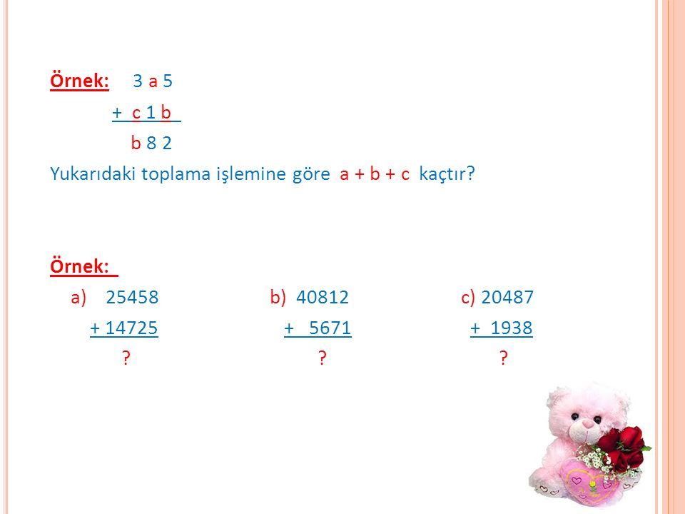 Örnek: 3 a 5 + c 1 b b 8 2 Yukarıdaki toplama işlemine göre a + b + c kaçtır? Örnek: a) 25458 b) 40812c) 20487 + 14725 + 5671 + 1938 ? ? ?