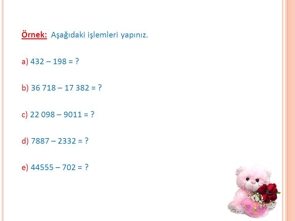 Örnek: Aşağıdaki işlemleri yapınız. a) 432 – 198 = ? b) 36 718 – 17 382 = ? c) 22 098 – 9011 = ? d) 7887 – 2332 = ? e) 44555 – 702 = ?