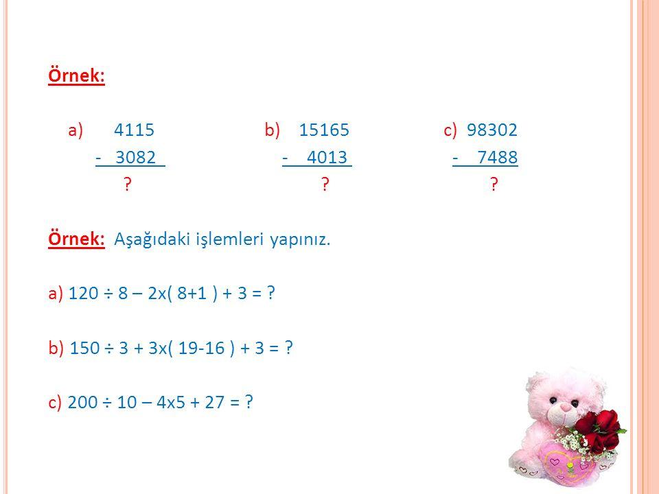 Örnek: a)4115 b) 15165c) 98302 - 3082 - 4013 - 7488 ? ? ? Örnek: Aşağıdaki işlemleri yapınız. a) 120 ÷ 8 – 2x( 8+1 ) + 3 = ? b) 150 ÷ 3 + 3x( 19-16 )