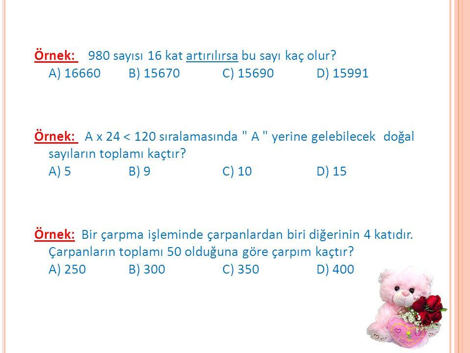 Örnek: 980 sayısı 16 kat artırılırsa bu sayı kaç olur? A) 16660 B) 15670 C) 15690 D) 15991 Örnek: A x 24 < 120 sıralamasında