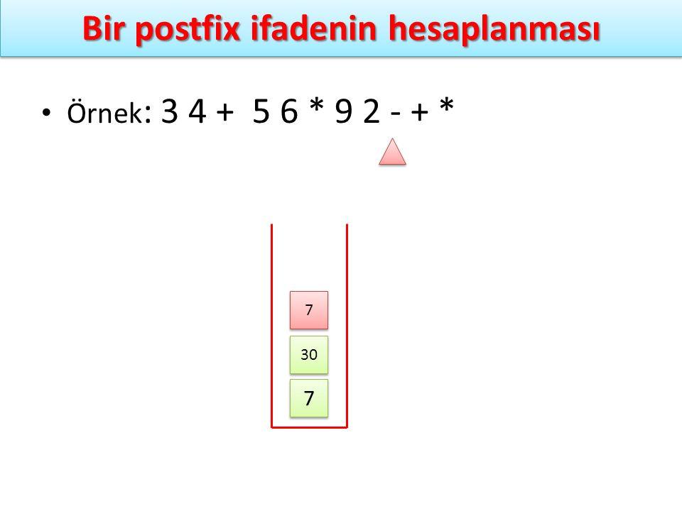 Bir postfix ifadenin hesaplanması Örnek : 3 4 + 5 6 * 9 2 - + * 7 7 30 7 7