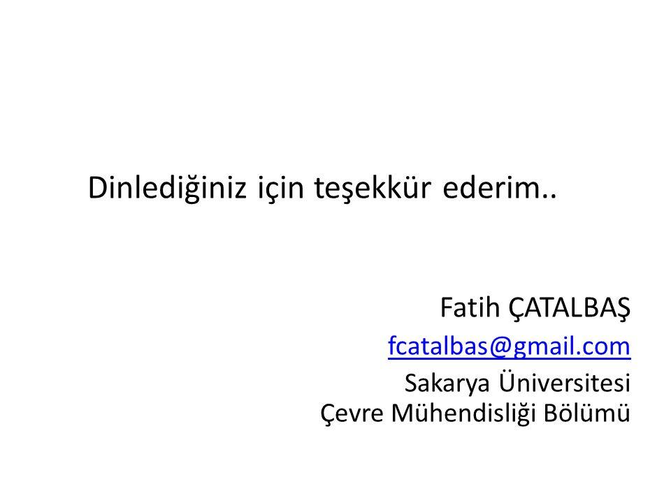 Dinlediğiniz için teşekkür ederim.. Fatih ÇATALBAŞ fcatalbas@gmail.com Sakarya Üniversitesi Çevre Mühendisliği Bölümü