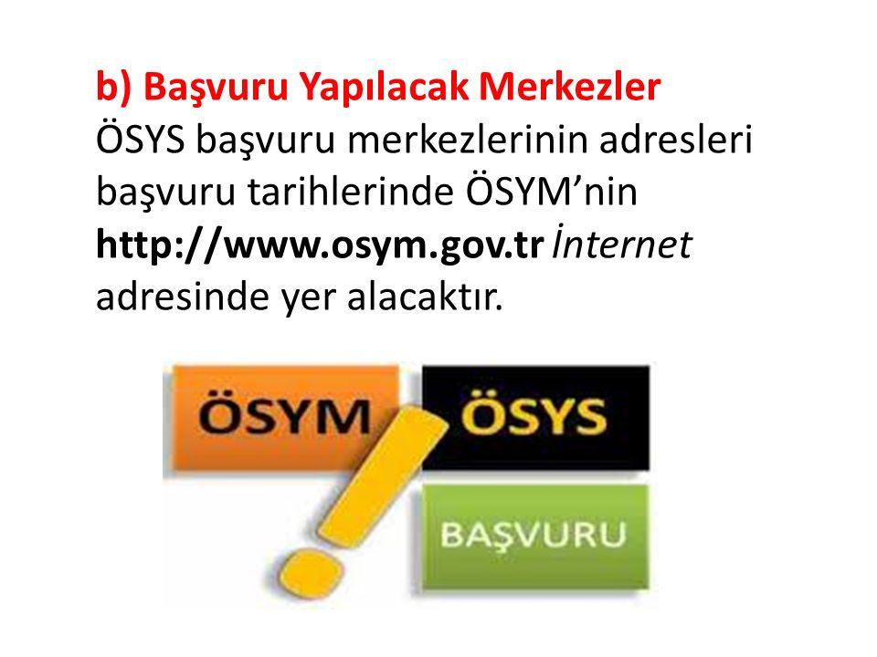 b) Başvuru Yapılacak Merkezler ÖSYS başvuru merkezlerinin adresleri başvuru tarihlerinde ÖSYM'nin http://www.osym.gov.tr İnternet adresinde yer alacaktır.