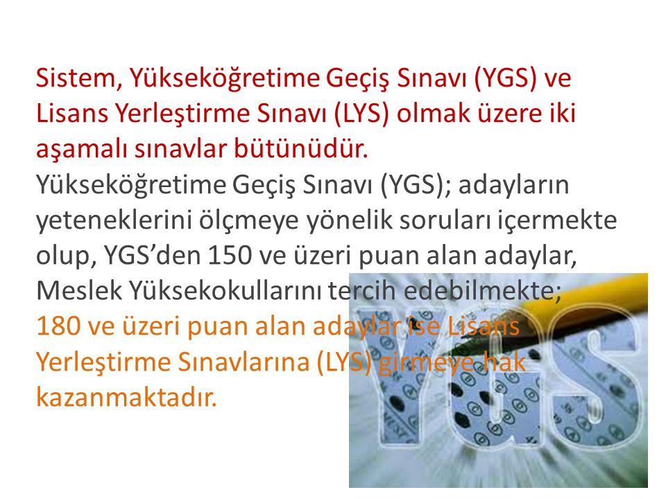 Sistem, Yükseköğretime Geçiş Sınavı (YGS) ve Lisans Yerleştirme Sınavı (LYS) olmak üzere iki aşamalı sınavlar bütünüdür.