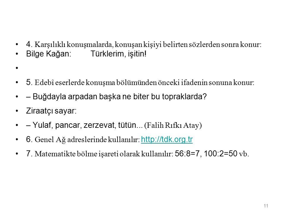 11 4. Karşılıklı konuşmalarda, konuşan kişiyi belirten sözlerden sonra konur: Bilge Kağan: Türklerim, işitin! 5. Edebî eserlerde konuşma bölümünden ön