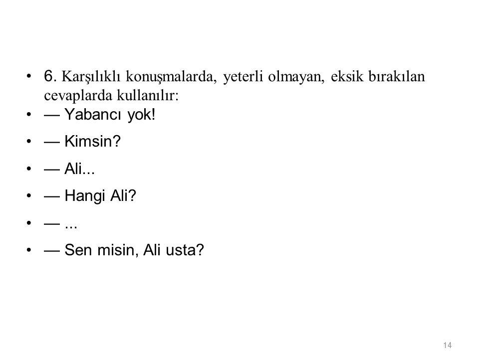 14 6. Karşılıklı konuşmalarda, yeterli olmayan, eksik bırakılan cevaplarda kullanılır: — Yabancı yok! — Kimsin? — Ali... — Hangi Ali? —... — Sen misi