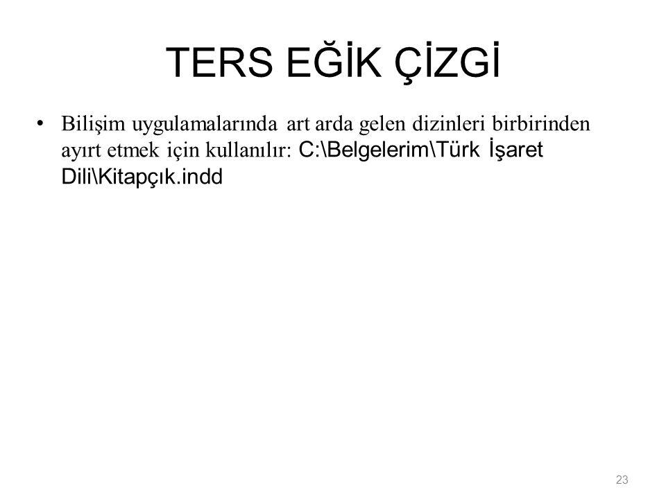 23 TERS EĞİK ÇİZGİ Bilişim uygulamalarında art arda gelen dizinleri birbirinden ayırt etmek için kullanılır: C:\Belgelerim\Türk İşaret Dili\Kitapçık.indd
