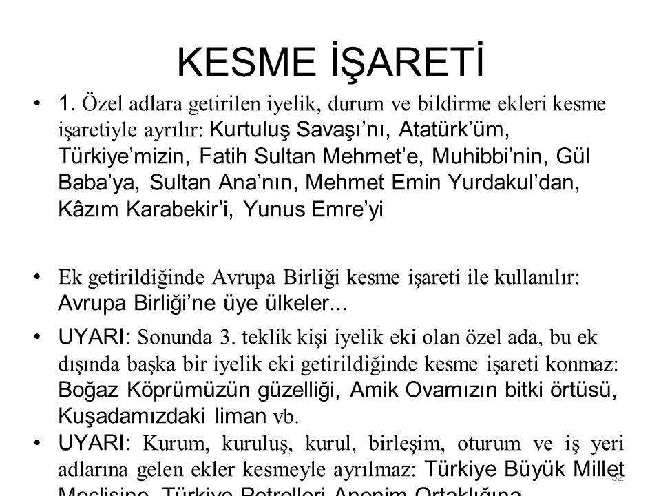 32 KESME İŞARETİ 1. Özel adlara getirilen iyelik, durum ve bildirme ekleri kesme işaretiyle ayrılır: Kurtuluş Savaşı'nı, Atatürk'üm, Türkiye'mizin, Fa