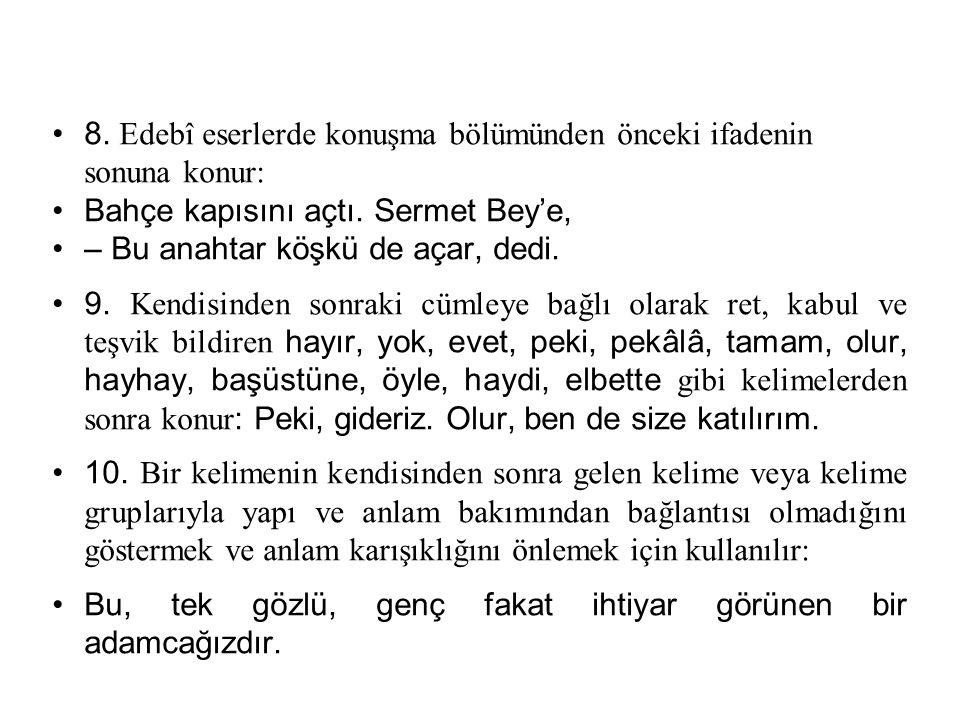 8. Edebî eserlerde konuşma bölümünden önceki ifadenin sonuna konur: Bahçe kapısını açtı. Sermet Bey'e, – Bu anahtar köşkü de açar, dedi. 9. Kendisinde