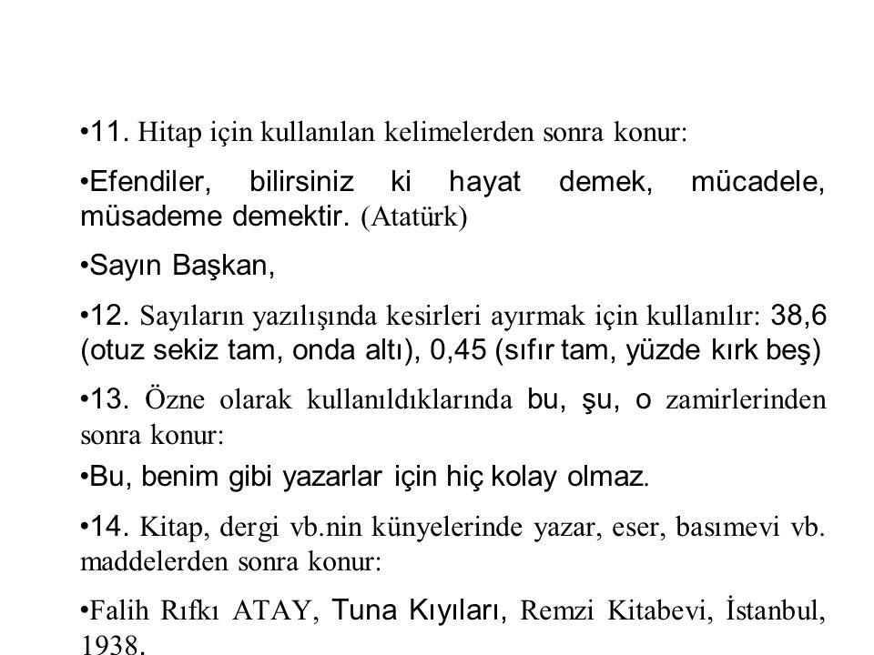11. Hitap için kullanılan kelimelerden sonra konur: Efendiler, bilirsiniz ki hayat demek, mücadele, müsademe demektir. (Atatürk) Sayın Başkan, 12. Say