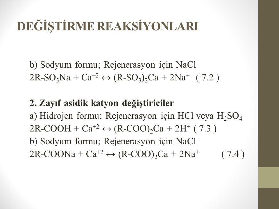 DEĞİŞTİRME REAKSİYONLARI b) Sodyum formu; Rejenerasyon için NaCl 2R-SO 3 Na + Ca +2 ↔ (R-SO 3 ) 2 Ca + 2Na + ( 7.2 ) 2. Zayıf asidik katyon değiştiric