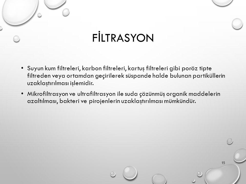 F İ LTRASYON Suyun kum filtreleri, karbon filtreleri, kartuş filtreleri gibi poröz tipte filtreden veya ortamdan geçirilerek süspande halde bulunan partiküllerin uzaklaştırılması işlemidir.