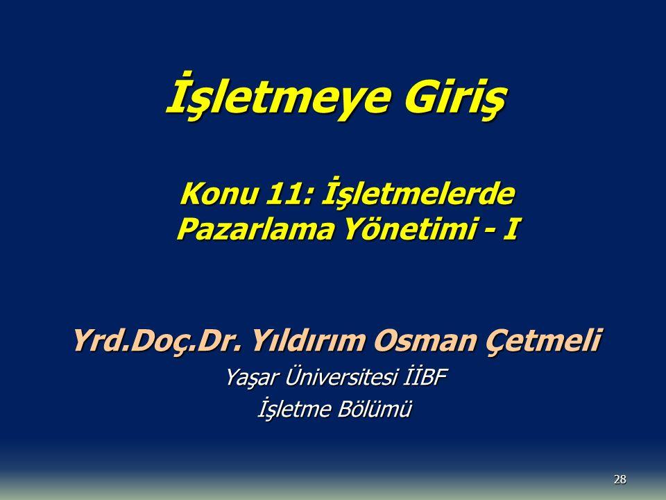 28 İşletmeye Giriş Konu 11: İşletmelerde Pazarlama Yönetimi - I Yrd.Doç.Dr. Yıldırım Osman Çetmeli Yaşar Üniversitesi İİBF İşletme Bölümü