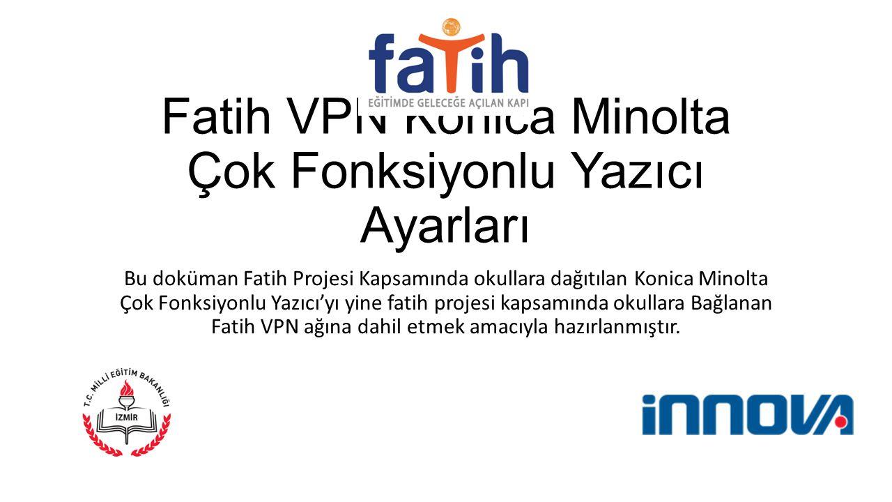 Fatih VPN Konica Minolta Çok Fonksiyonlu Yazıcı Ayarları Bu doküman Fatih Projesi Kapsamında okullara dağıtılan Konica Minolta Çok Fonksiyonlu Yazıcı'yı yine fatih projesi kapsamında okullara Bağlanan Fatih VPN ağına dahil etmek amacıyla hazırlanmıştır.
