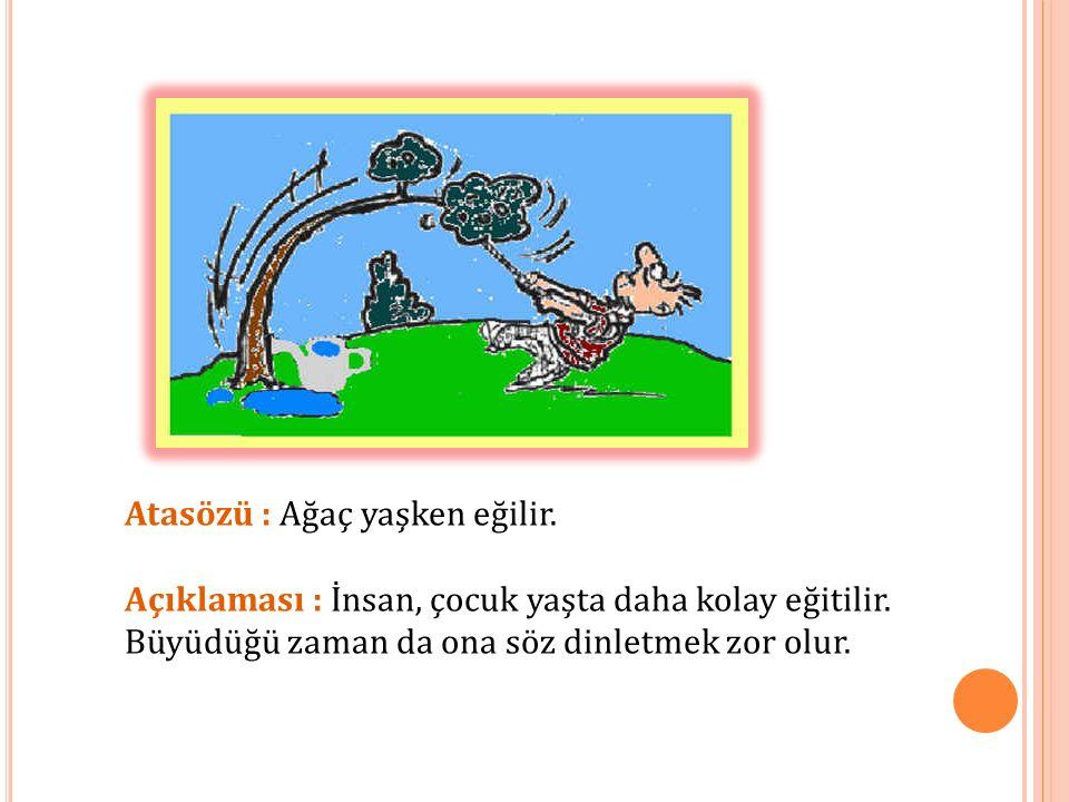 Atasözü : Ağaç yaşken eğilir. Açıklaması : İnsan, çocuk yaşta daha kolay eğitilir. Büyüdüğü zaman da ona söz dinletmek zor olur.