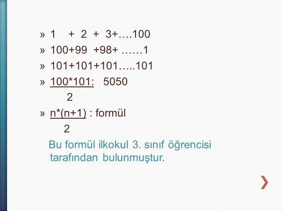 »1 + 2 + 3+….100 »100+99 +98+ ……1 »101+101+101…..101 »100*101: 5050 2 »n*(n+1) : formül 2 Bu formül ilkokul 3. sınıf öğrencisi tarafından bulunmuştur.
