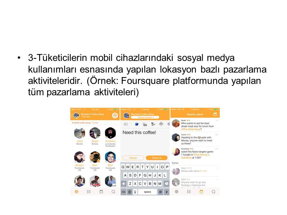 3-Tüketicilerin mobil cihazlarındaki sosyal medya kullanımları esnasında yapılan lokasyon bazlı pazarlama aktiviteleridir.