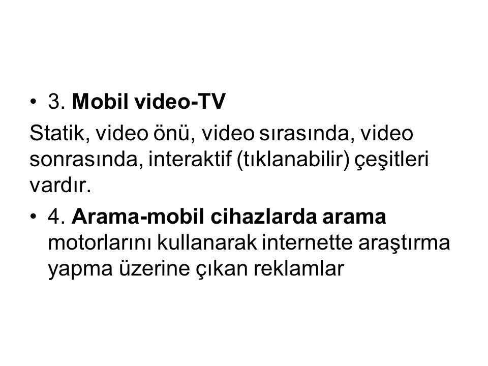 3. Mobil video-TV Statik, video önü, video sırasında, video sonrasında, interaktif (tıklanabilir) çeşitleri vardır. 4. Arama-mobil cihazlarda arama mo