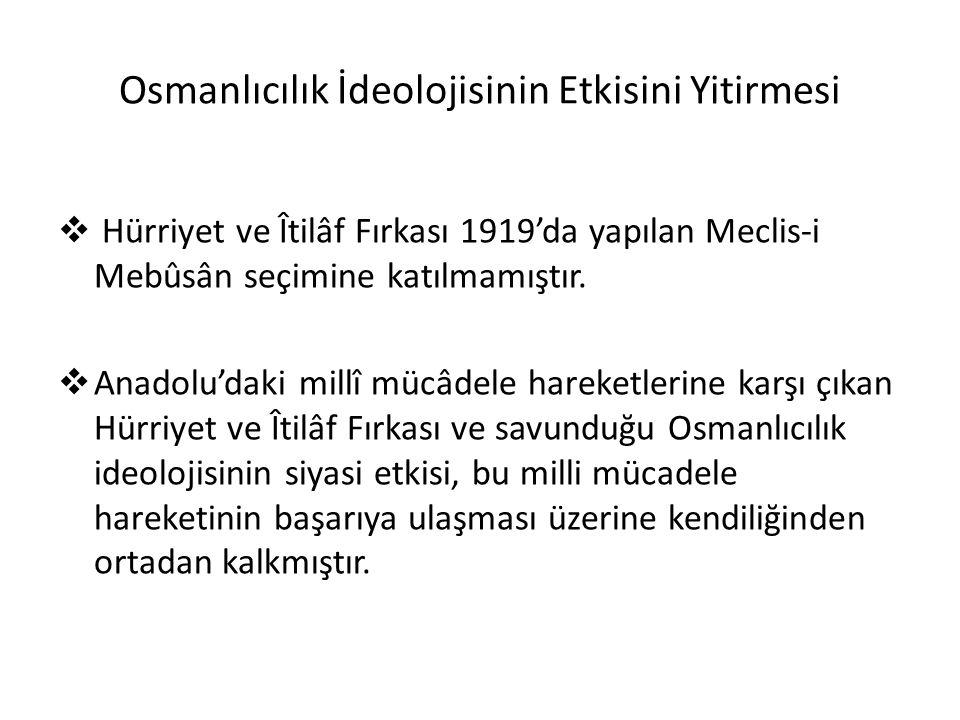 Osmanlıcılık İdeolojisinin Etkisini Yitirmesi  Hürriyet ve Îtilâf Fırkası 1919'da yapılan Meclis-i Mebûsân seçimine katılmamıştır.
