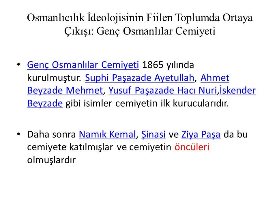 Osmanlıcılık İdeolojisinin Fiilen Toplumda Ortaya Çıkışı: Genç Osmanlılar Cemiyeti Genç Osmanlılar Cemiyeti 1865 yılında kurulmuştur.