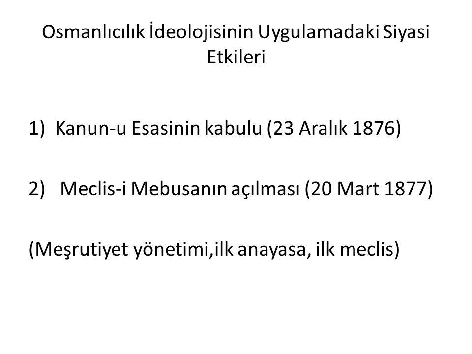 Osmanlıcılık İdeolojisinin Uygulamadaki Siyasi Etkileri 1)Kanun-u Esasinin kabulu (23 Aralık 1876) 2) Meclis-i Mebusanın açılması (20 Mart 1877) (Meşrutiyet yönetimi,ilk anayasa, ilk meclis)