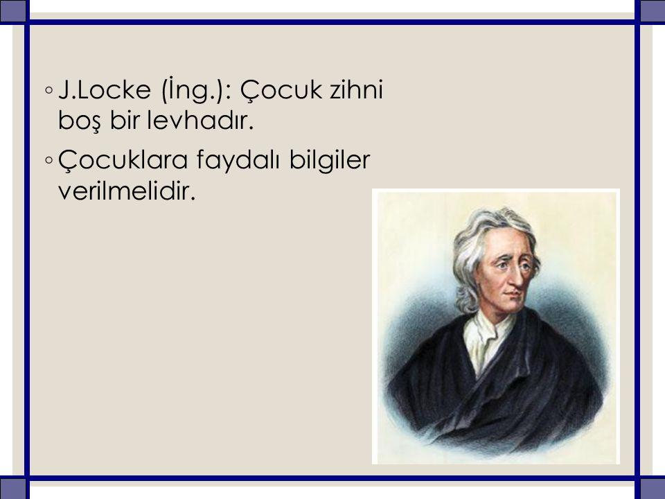 ◦ J.Locke (İng.): Çocuk zihni boş bir levhadır. ◦ Çocuklara faydalı bilgiler verilmelidir.