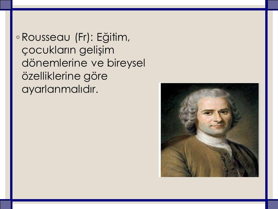 ◦ Rousseau (Fr): Eğitim, çocukların gelişim dönemlerine ve bireysel özelliklerine göre ayarlanmalıdır.
