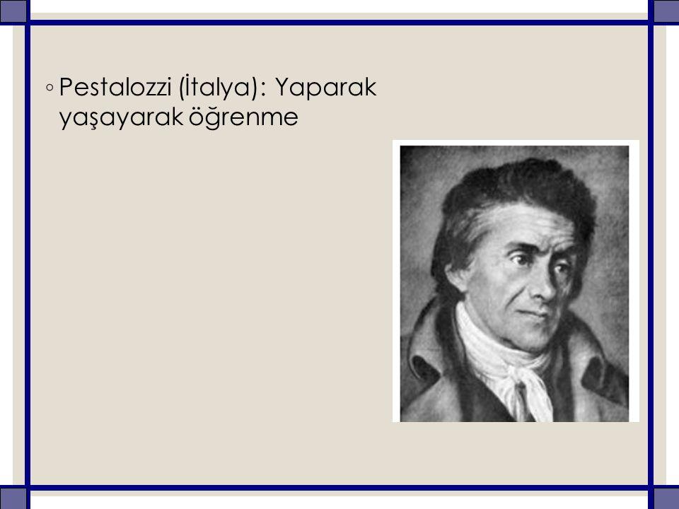 ◦ Pestalozzi (İtalya): Yaparak yaşayarak öğrenme