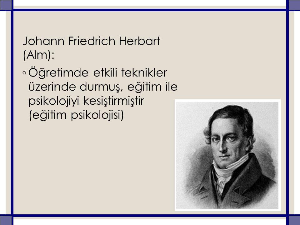Johann Friedrich Herbart (Alm): ◦ Öğretimde etkili teknikler üzerinde durmuş, eğitim ile psikolojiyi kesiştirmiştir (eğitim psikolojisi)