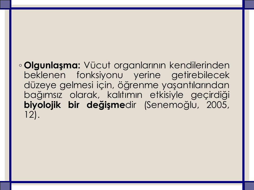 ◦ Olgunlaşma: Vücut organlarının kendilerinden beklenen fonksiyonu yerine getirebilecek düzeye gelmesi için, öğrenme yaşantılarından bağımsız olarak, kalıtımın etkisiyle geçirdiği biyolojik bir değişme dir (Senemoğlu, 2005, 12).