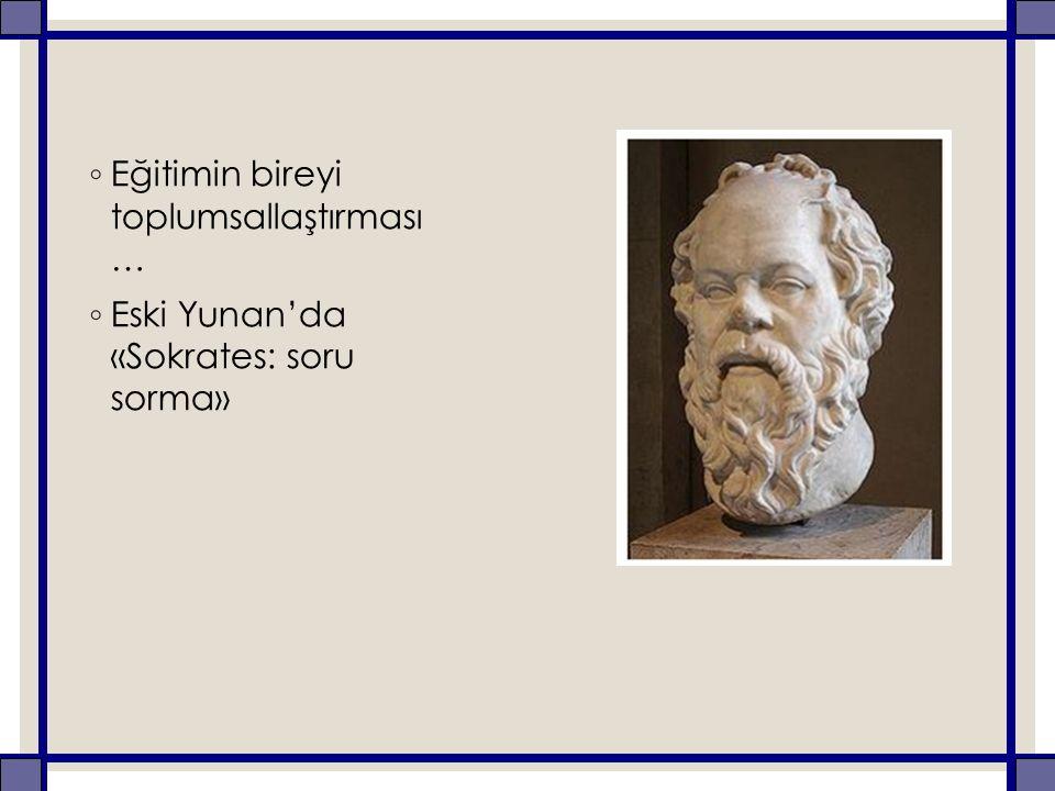 ◦ Eğitimin bireyi toplumsallaştırması … ◦ Eski Yunan'da «Sokrates: soru sorma»