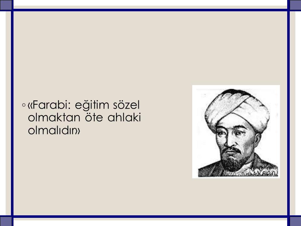 ◦ «Farabi: eğitim sözel olmaktan öte ahlaki olmalıdır»