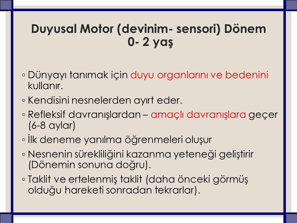 Duyusal Motor (devinim- sensori) Dönem 0- 2 yaş ◦ Dünyayı tanımak için duyu organlarını ve bedenini kullanır.