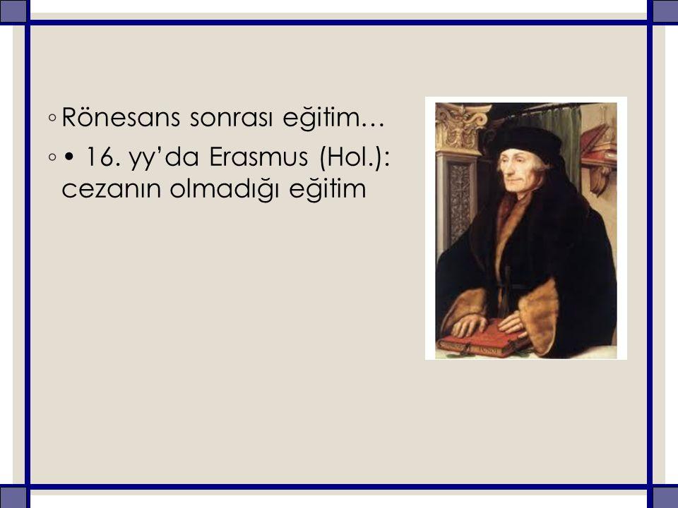 ◦ Rönesans sonrası eğitim… ◦ 16. yy'da Erasmus (Hol.): cezanın olmadığı eğitim