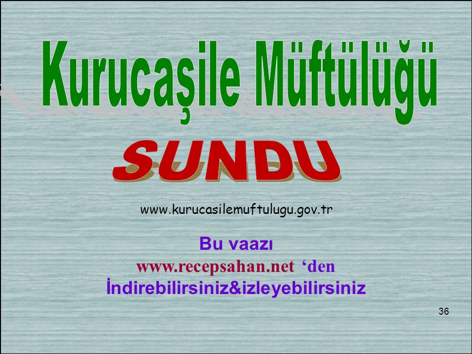 Bu vaazı www.recepsahan.net 'den İndirebilirsiniz&izleyebilirsiniz 36 www.kurucasilemuftulugu.gov.tr