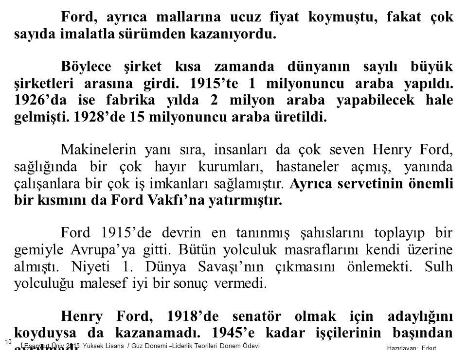 10 İ.Esenyurt Üniv.2015 Yüksek Lisans / Güz Dönemi –Liderlik Teorileri Dönem Ödevi Hazırlayan; Erkut AKSOY Ford, ayrıca mallarına ucuz fiyat koymuştu, fakat çok sayıda imalatla sürümden kazanıyordu.