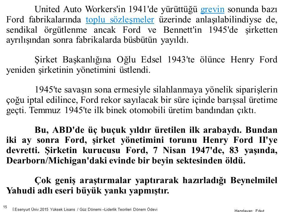 15 İ.Esenyurt Üniv.2015 Yüksek Lisans / Güz Dönemi –Liderlik Teorileri Dönem Ödevi Hazırlayan; Erkut AKSOY United Auto Workers in 1941 de yürüttüğü grevin sonunda bazı Ford fabrikalarında toplu sözleşmeler üzerinde anlaşılabilindiyse de, sendikal örgütlenme ancak Ford ve Bennett in 1945 de şirketten ayrılışından sonra fabrikalarda büsbütün yayıldı.grevintoplu sözleşmeler Şirket Başkanlığına Oğlu Edsel 1943 te ölünce Henry Ford yeniden şirketinin yönetimini üstlendi.