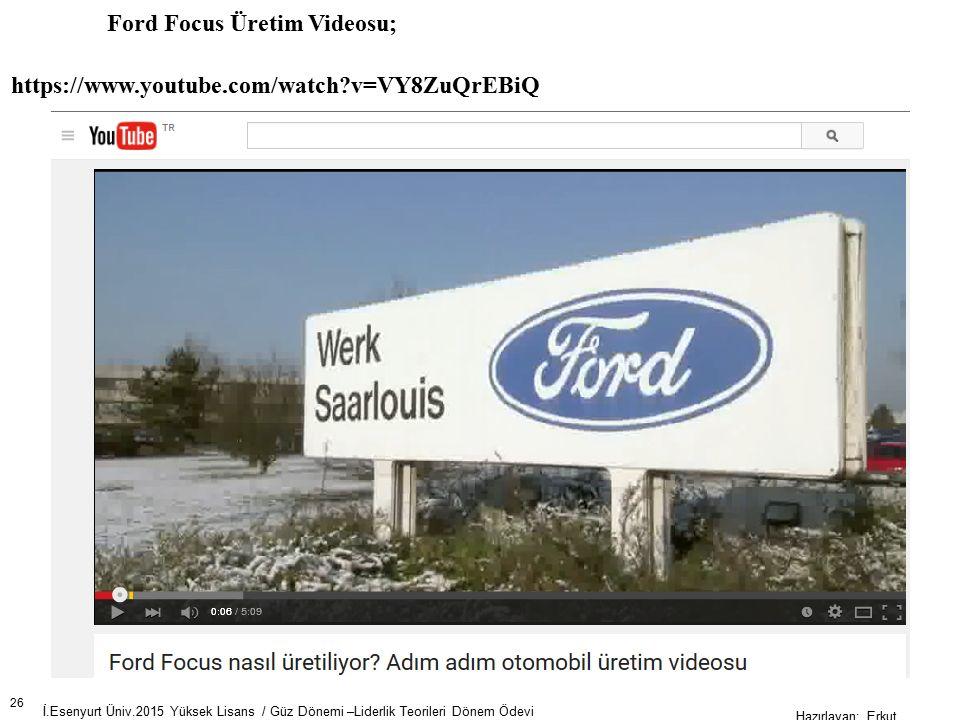 26 İ.Esenyurt Üniv.2015 Yüksek Lisans / Güz Dönemi –Liderlik Teorileri Dönem Ödevi Hazırlayan; Erkut AKSOY Ford Focus Üretim Videosu; https://www.youtube.com/watch?v=VY8ZuQrEBiQ