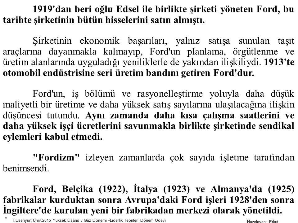 6 İ.Esenyurt Üniv.2015 Yüksek Lisans / Güz Dönemi –Liderlik Teorileri Dönem Ödevi Hazırlayan; Erkut AKSOY 1919 dan beri oğlu Edsel ile birlikte şirketi yöneten Ford, bu tarihte şirketinin bütün hisselerini satın almıştı.