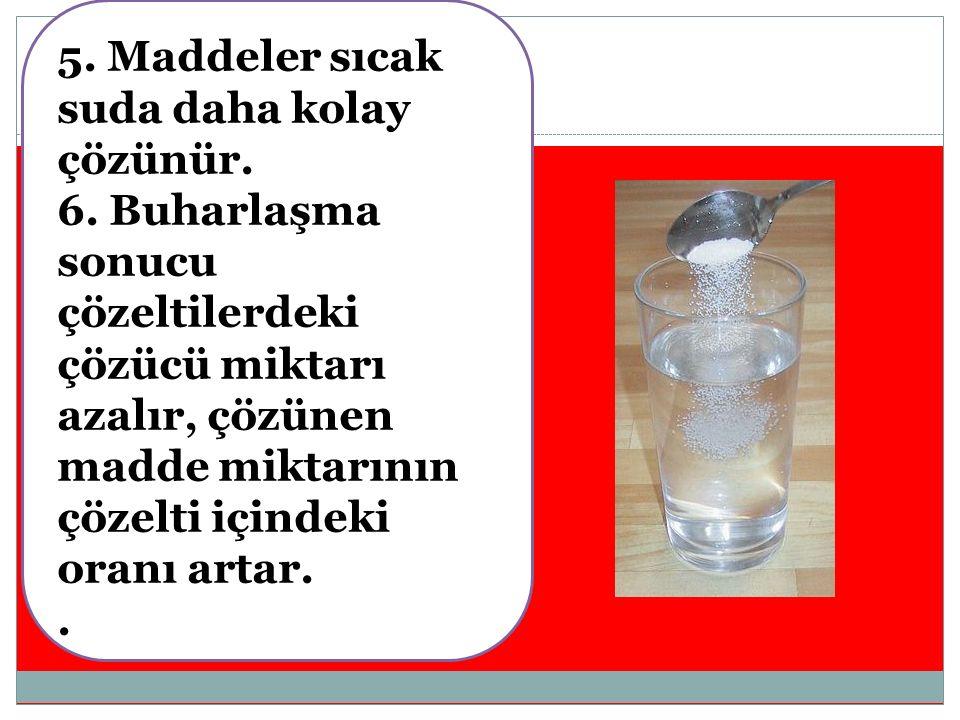 5.Maddeler sıcak suda daha kolay çözünür. 6.
