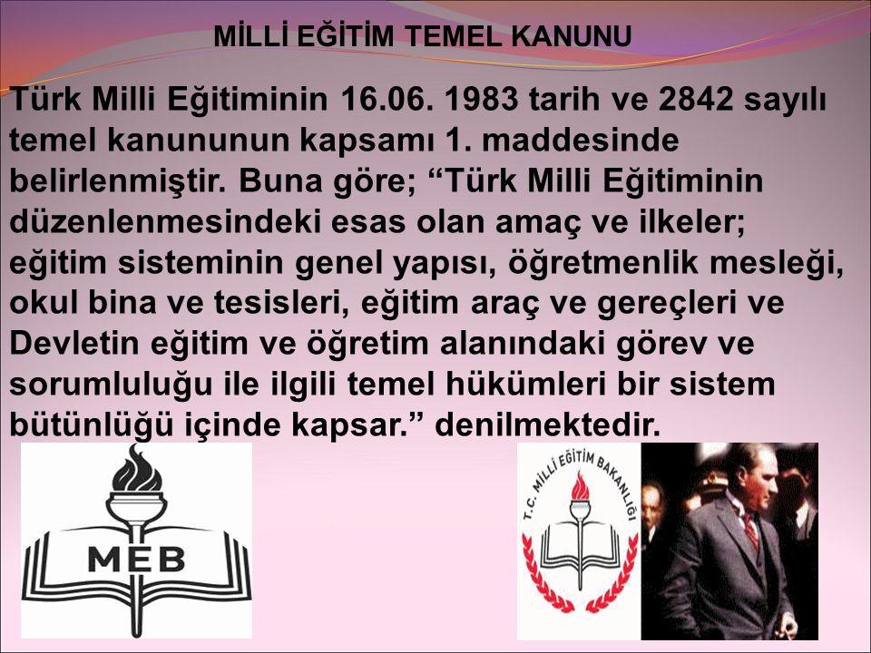 """MİLLİ EĞİTİM TEMEL KANUNU Türk Milli Eğitiminin 16.06. 1983 tarih ve 2842 sayılı temel kanununun kapsamı 1. maddesinde belirlenmiştir. Buna göre; """"Tür"""