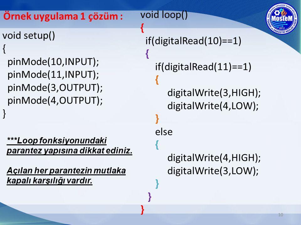 10 void setup() { pinMode(10,INPUT); pinMode(11,INPUT); pinMode(3,OUTPUT); pinMode(4,OUTPUT); } void loop() { if(digitalRead(10)==1) { if(digitalRead(11)==1) { digitalWrite(3,HIGH); digitalWrite(4,LOW); } else { digitalWrite(4,HIGH); digitalWrite(3,LOW); } } } ***Loop fonksiyonundaki parantez yapısına dikkat ediniz.