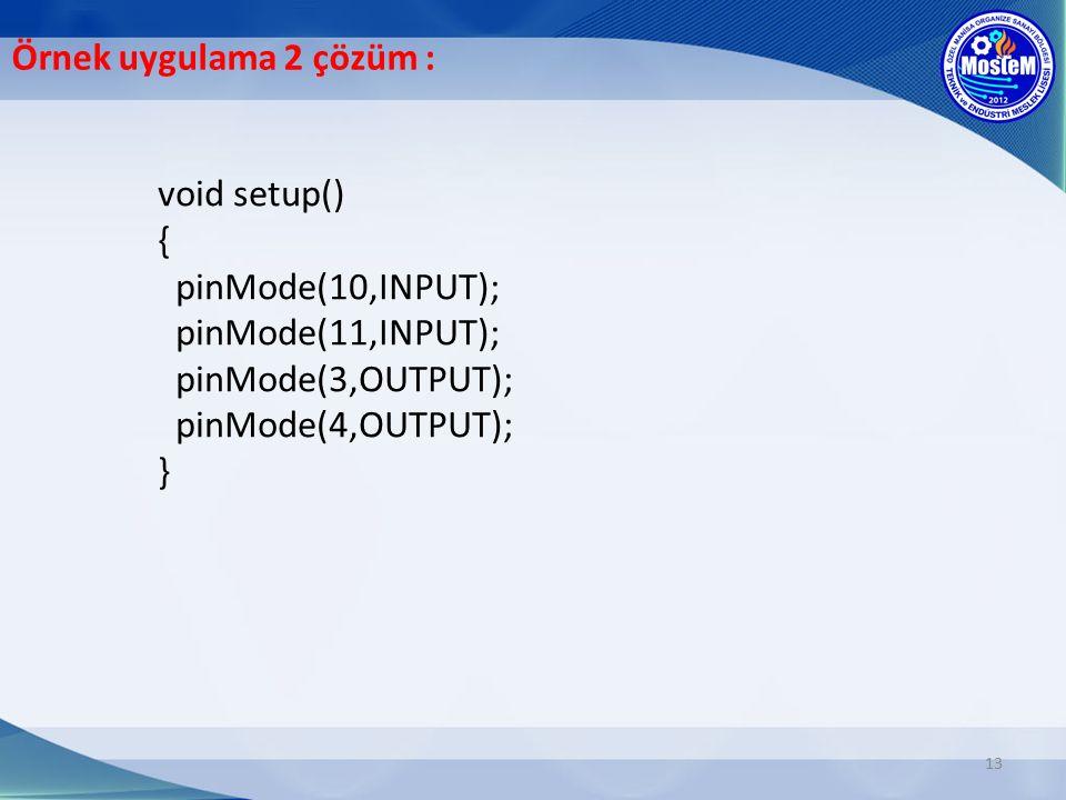 13 void setup() { pinMode(10,INPUT); pinMode(11,INPUT); pinMode(3,OUTPUT); pinMode(4,OUTPUT); } Örnek uygulama 2 çözüm :