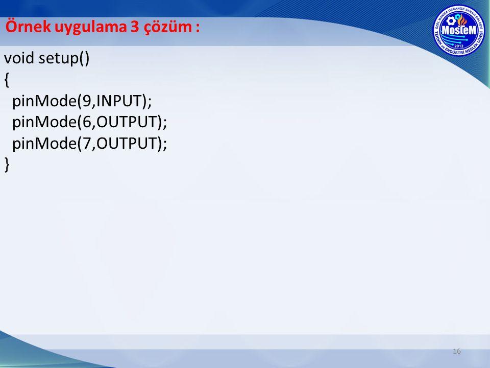 16 void setup() { pinMode(9,INPUT); pinMode(6,OUTPUT); pinMode(7,OUTPUT); } Örnek uygulama 3 çözüm :