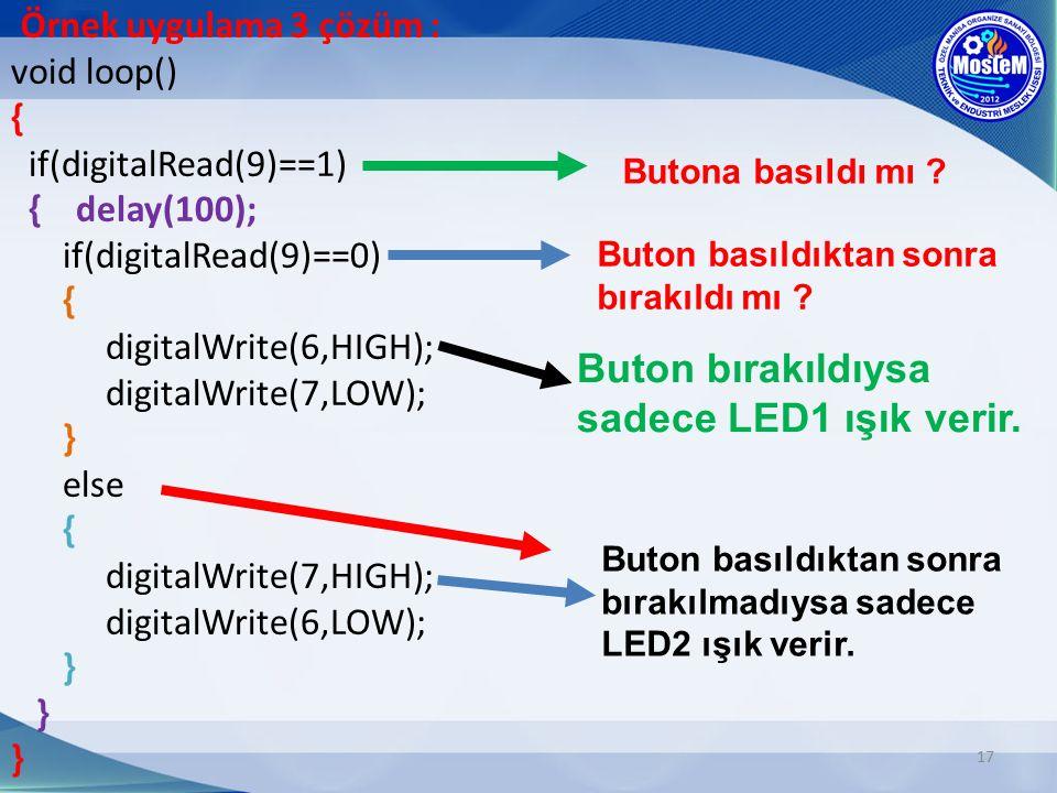 17 void loop() { if(digitalRead(9)==1) { delay(100); if(digitalRead(9)==0) { digitalWrite(6,HIGH); digitalWrite(7,LOW); } else { digitalWrite(7,HIGH); digitalWrite(6,LOW); } } } Örnek uygulama 3 çözüm : Butona basıldı mı .