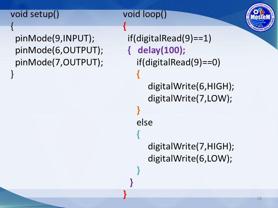 18 void loop() { if(digitalRead(9)==1) { delay(100); if(digitalRead(9)==0) { digitalWrite(6,HIGH); digitalWrite(7,LOW); } else { digitalWrite(7,HIGH); digitalWrite(6,LOW); } } } void setup() { pinMode(9,INPUT); pinMode(6,OUTPUT); pinMode(7,OUTPUT); }