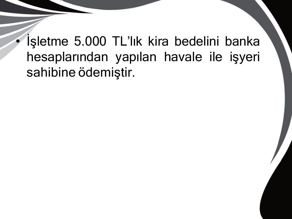 İşletme 5.000 TL'lık kira bedelini banka hesaplarından yapılan havale ile işyeri sahibine ödemiştir.