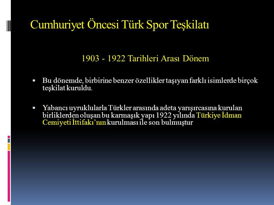 Cumhuriyet Öncesi Türk Spor Teşkilatı 1903 - 1922 Tarihleri Arası Dönem  Bu dönemde, birbirine benzer özellikler taşıyan farklı isimlerde birçok teşkilat kuruldu.