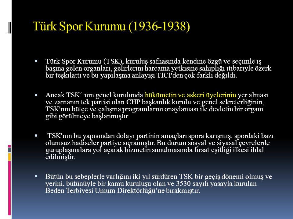 Türk Spor Kurumu (1936-1938)  Türk Spor Kurumu (TSK), kuruluş safhasında kendine özgü ve seçimle iş başına gelen organları, gelirlerini harcama yetkisine sahipliği itibariyle özerk bir teşkilattı ve bu yapılaşma anlayışı TİCİ den çok farklı değildi.